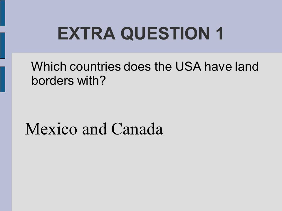 EXTRA QUESTION 1 Which countries does the USA have land borders with Mexico and Canada