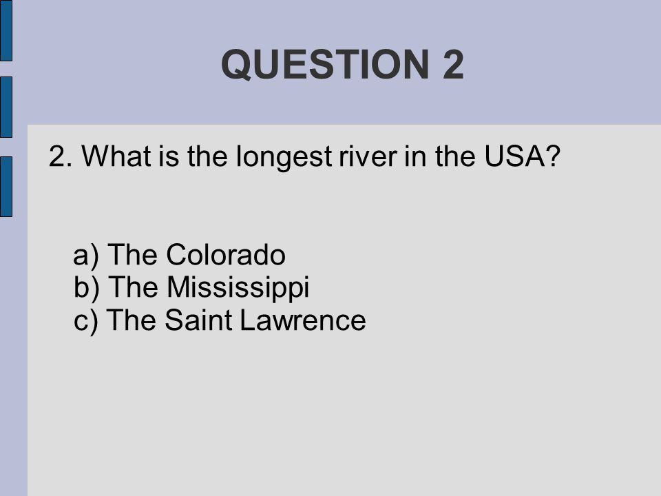 QUESTION 2 2. What is the longest river in the USA.