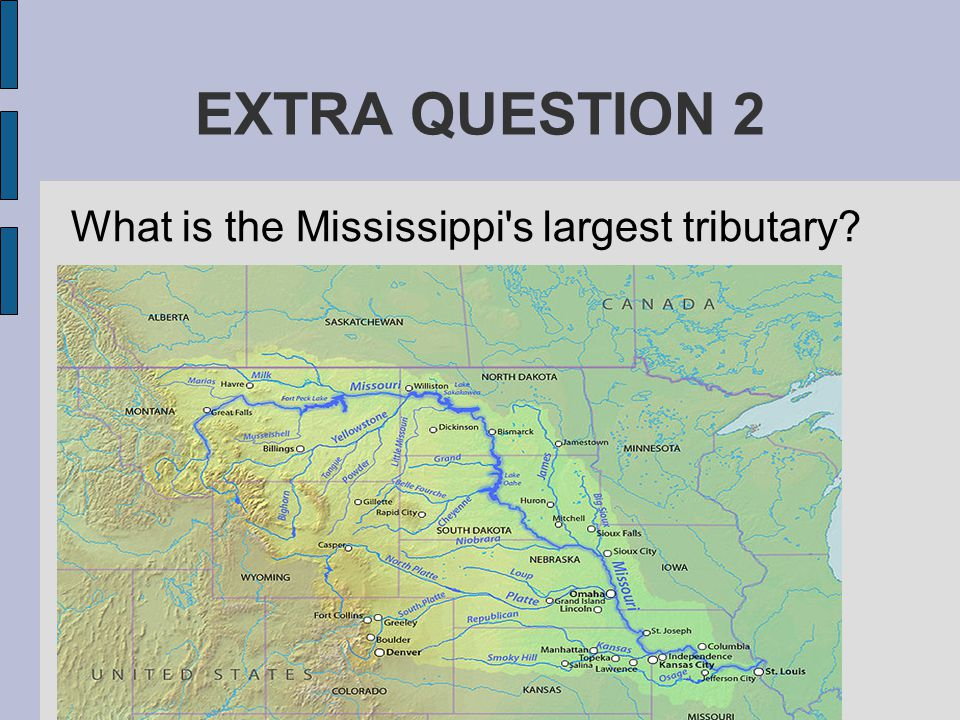 EXTRA QUESTION 2 What is the Mississippi s largest tributary The Missouri