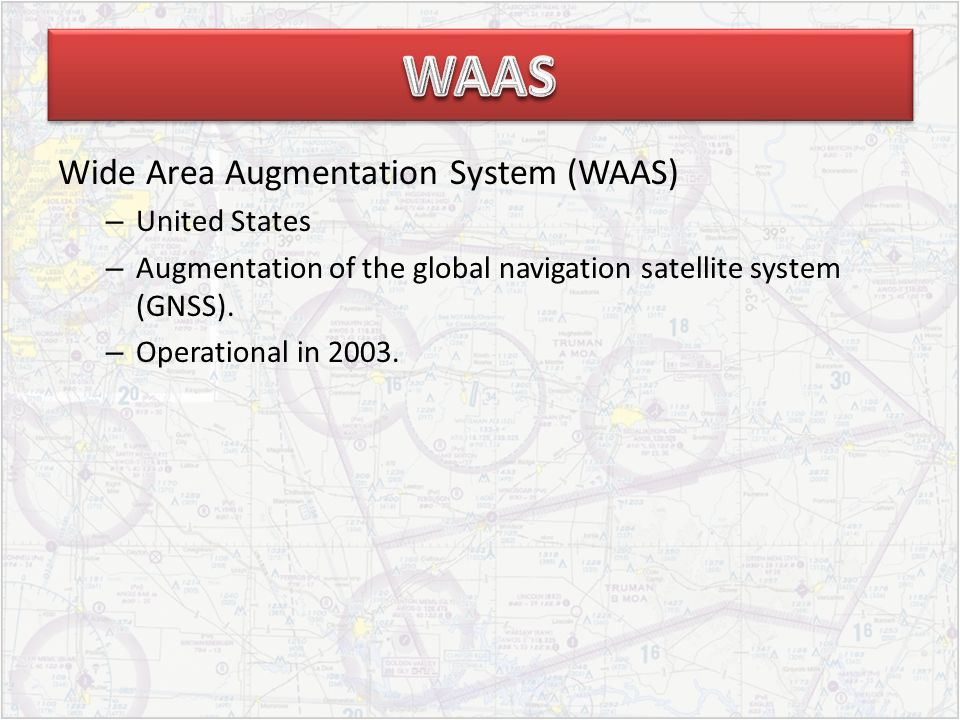 Wide Area Augmentation System (WAAS) – United States – Augmentation of the global navigation satellite system (GNSS).