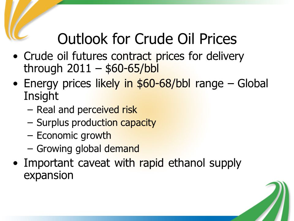 Outlook for Crude Oil Prices Crude oil futures contract prices for delivery through 2011 – $60-65/bbl Energy prices likely in $60-68/bbl range – Global Insight –Real and perceived risk –Surplus production capacity –Economic growth –Growing global demand Important caveat with rapid ethanol supply expansion