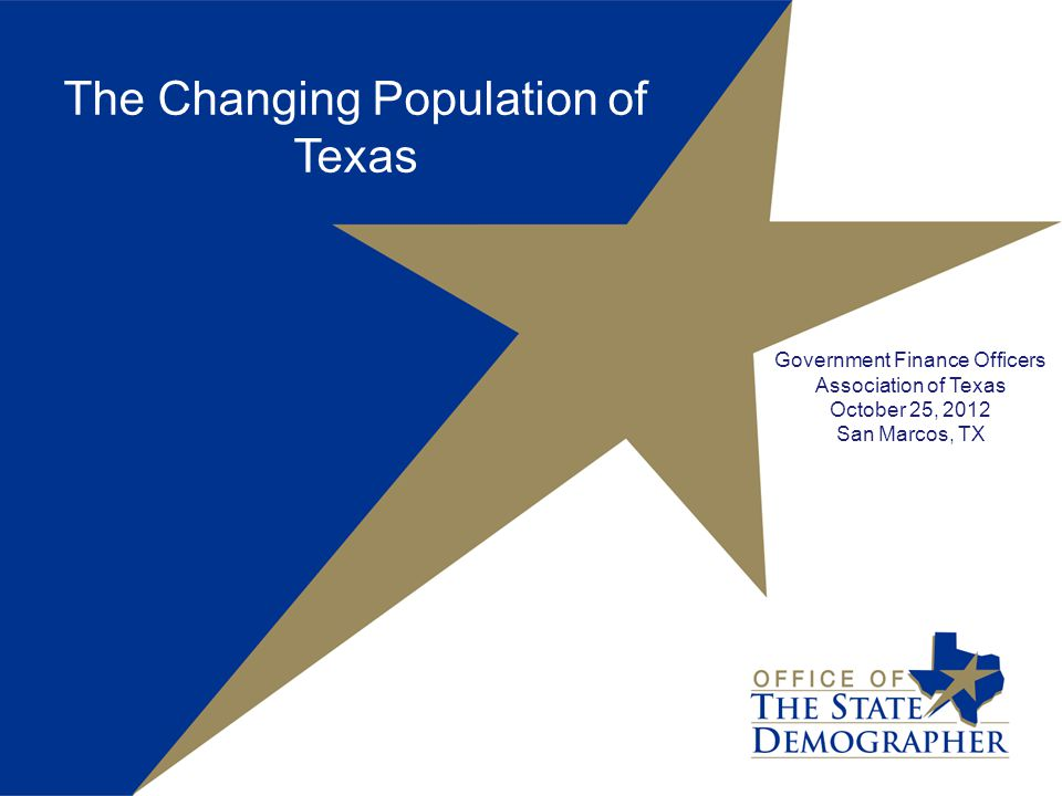 The Changing Population of Texas Government Finance Officers Association of Texas October 25, 2012 San Marcos, TX