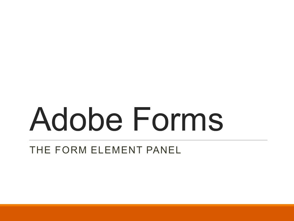 Adobe Forms THE FORM ELEMENT PANEL