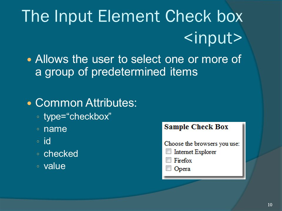 The Input Element Check box Allows the user to select one or more of a group of predetermined items Common Attributes: ◦ type= checkbox ◦ name ◦ id ◦ checked ◦ value 10