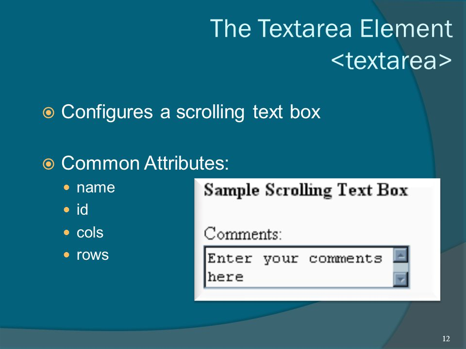 The Textarea Element  Configures a scrolling text box  Common Attributes: name id cols rows 12