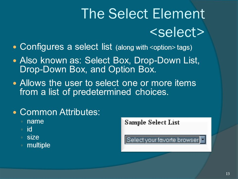 The Select Element Configures a select list (along with tags) Also known as: Select Box, Drop-Down List, Drop-Down Box, and Option Box.