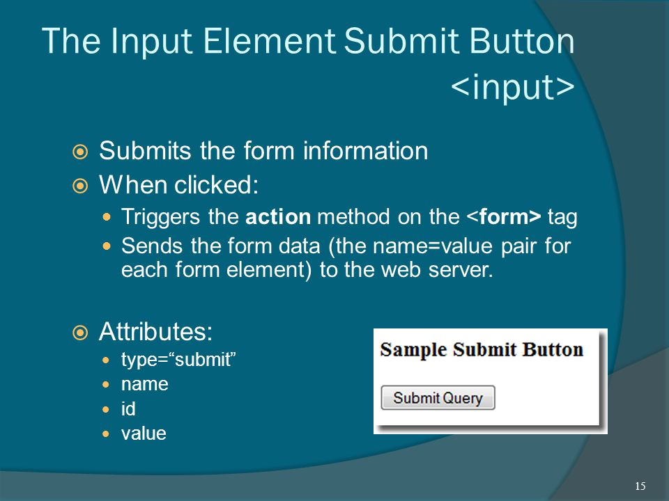 The Input Element Submit Button  Submits the form information  When clicked: Triggers the action method on the tag Sends the form data (the name=value pair for each form element) to the web server.