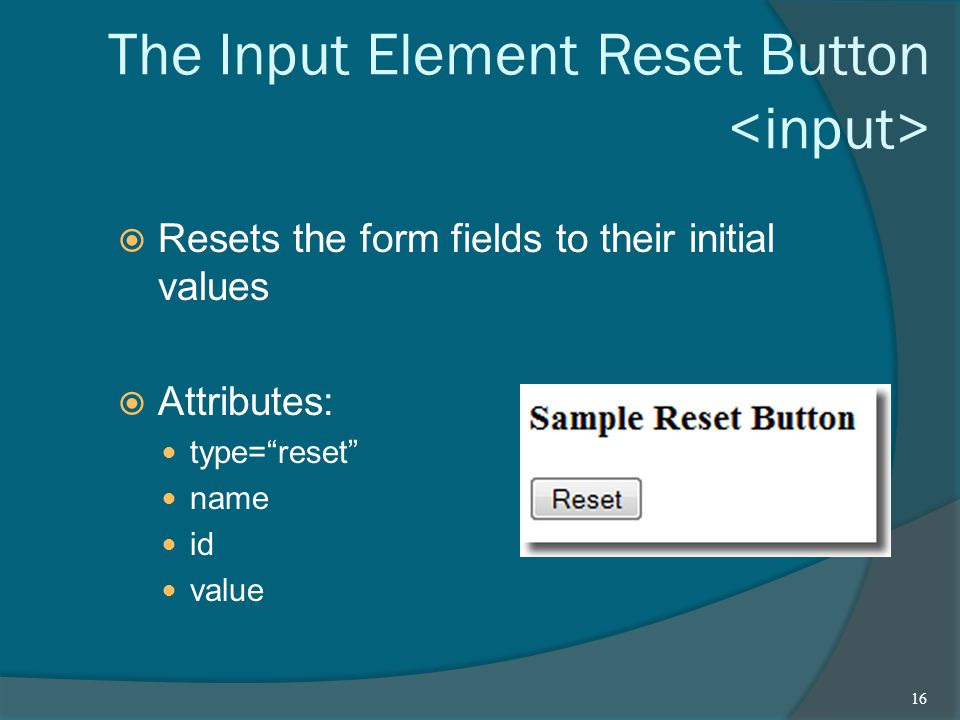 The Input Element Reset Button  Resets the form fields to their initial values  Attributes: type= reset name id value 16