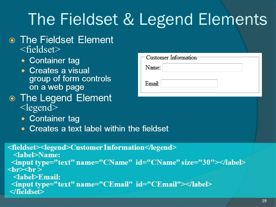 The Fieldset & Legend Elements  The Fieldset Element Container tag Creates a visual group of form controls on a web page  The Legend Element Container tag Creates a text label within the fieldset 19 Customer Information Name:
