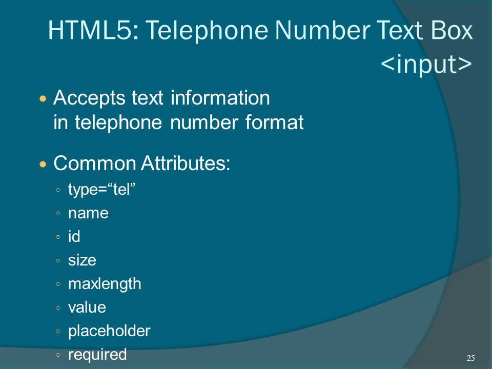 HTML5: Telephone Number Text Box Accepts text information in telephone number format Common Attributes: ◦ type= tel ◦ name ◦ id ◦ size ◦ maxlength ◦ value ◦ placeholder ◦ required 25