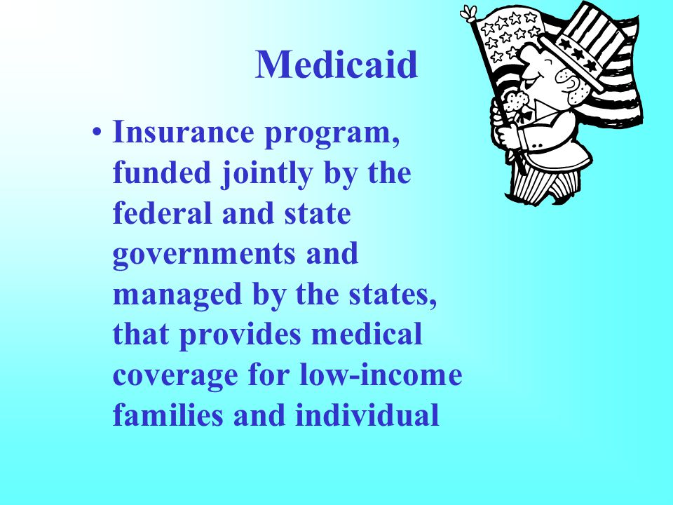 Medicaid Insurance program, funded jointly by the federal and state governments and managed by the states, that provides medical coverage for low-income families and individual