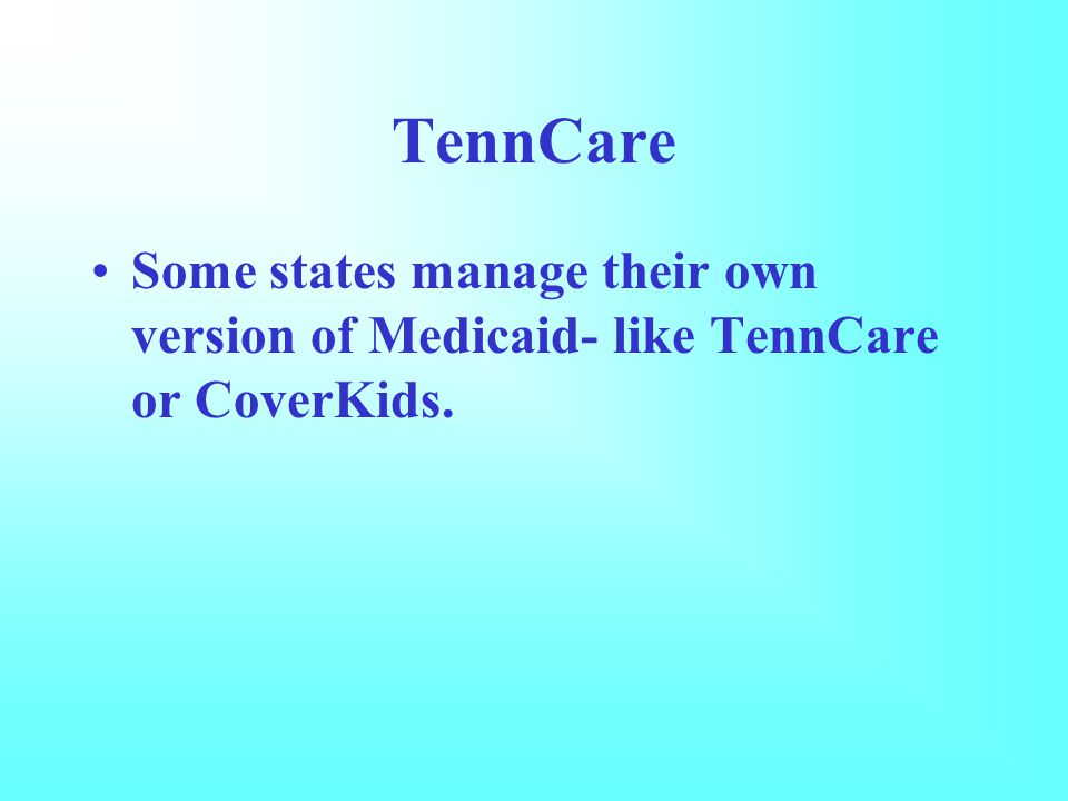 TennCare Some states manage their own version of Medicaid- like TennCare or CoverKids.