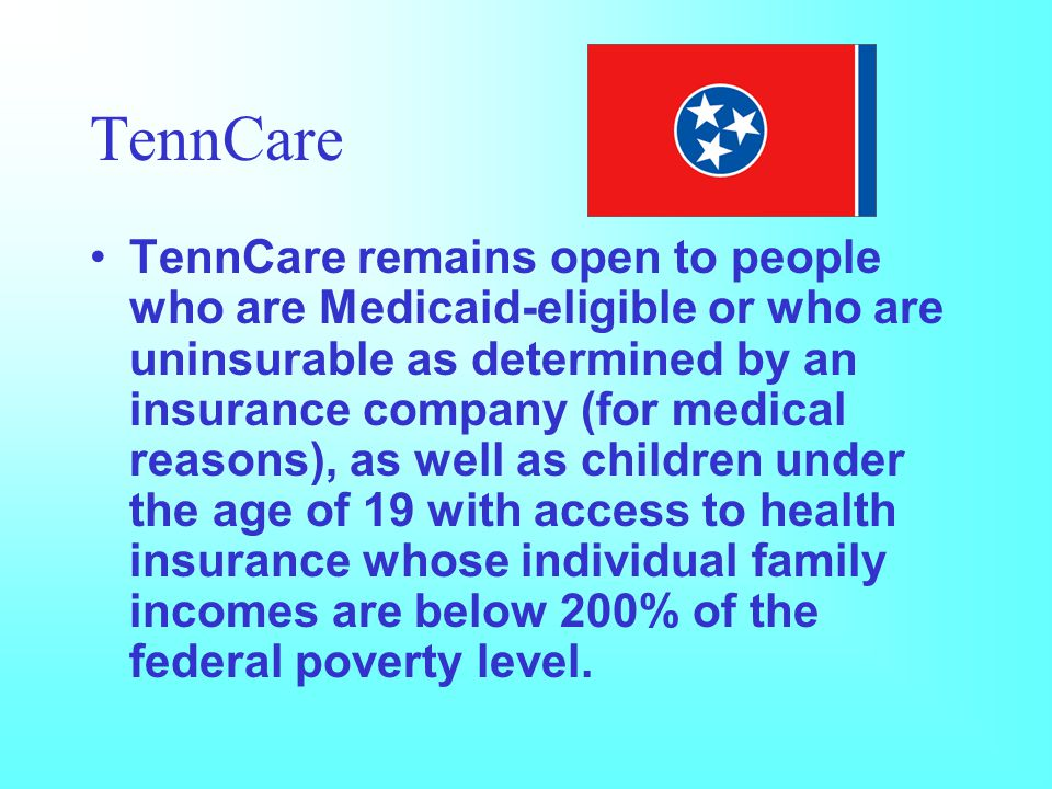 TennCare TennCare remains open to people who are Medicaid-eligible or who are uninsurable as determined by an insurance company (for medical reasons), as well as children under the age of 19 with access to health insurance whose individual family incomes are below 200% of the federal poverty level.