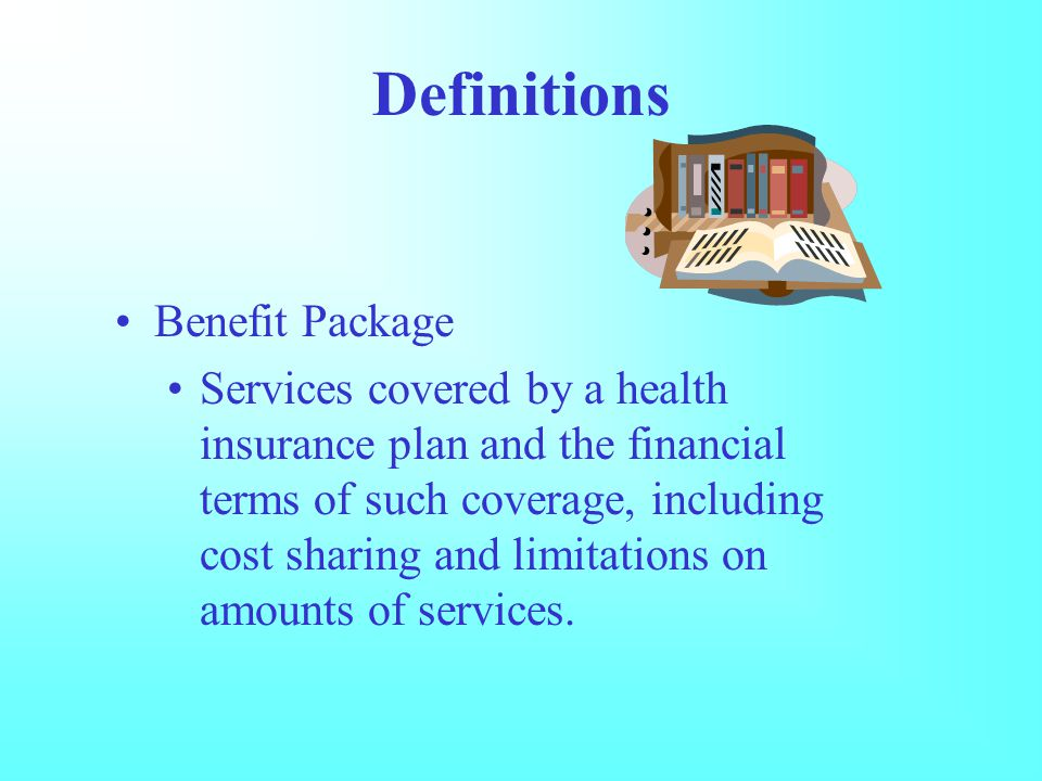 Definitions Benefit Package Services covered by a health insurance plan and the financial terms of such coverage, including cost sharing and limitations on amounts of services.
