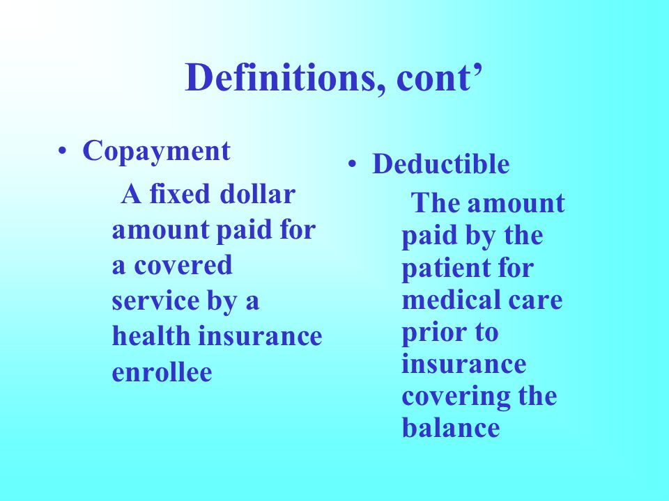 Definitions, cont' Copayment A fixed dollar amount paid for a covered service by a health insurance enrollee Deductible The amount paid by the patient for medical care prior to insurance covering the balance