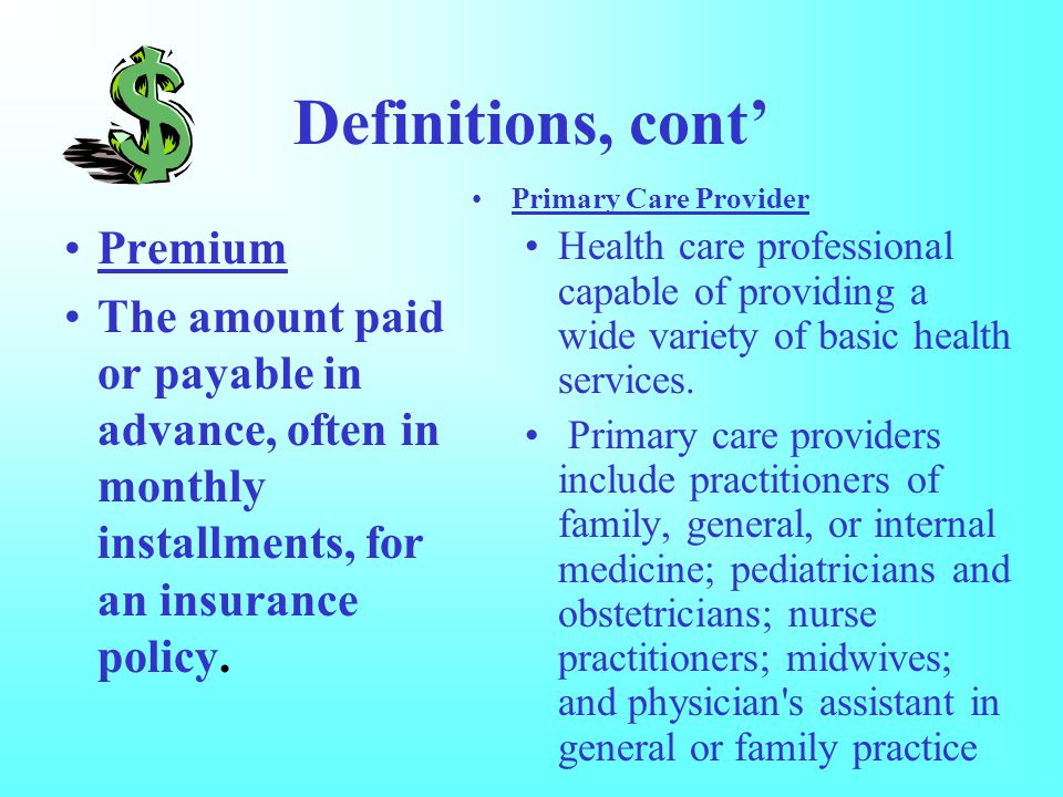 Definitions, cont' Premium The amount paid or payable in advance, often in monthly installments, for an insurance policy.