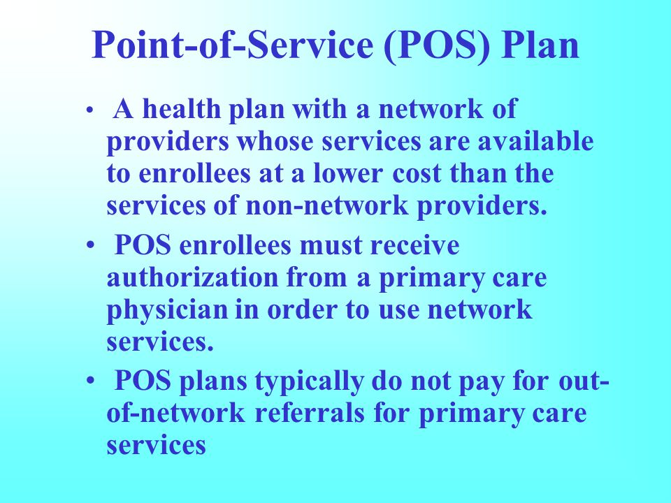 Point-of-Service (POS) Plan A health plan with a network of providers whose services are available to enrollees at a lower cost than the services of non-network providers.