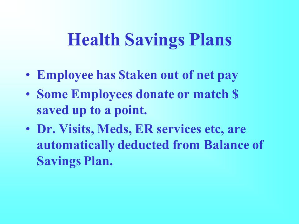 Health Savings Plans Employee has $taken out of net pay Some Employees donate or match $ saved up to a point.