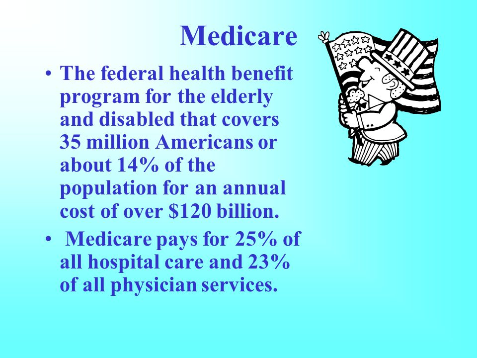 Medicare The federal health benefit program for the elderly and disabled that covers 35 million Americans or about 14% of the population for an annual cost of over $120 billion.
