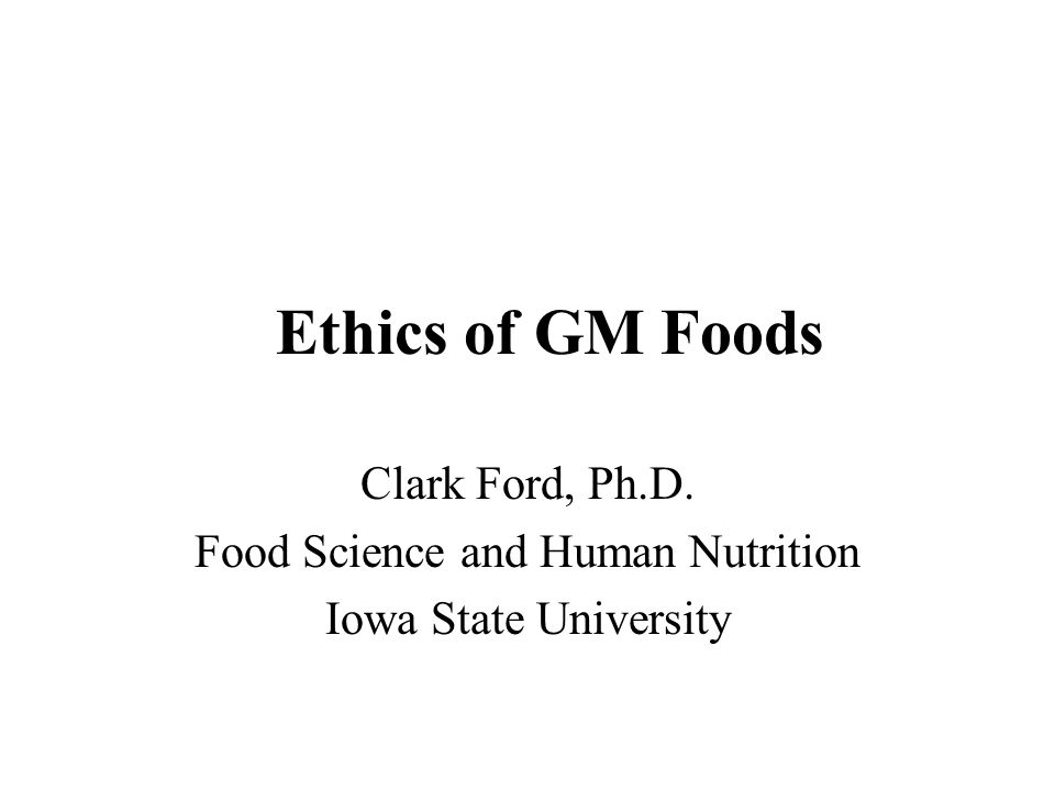 Ethics of GM Foods Clark Ford, Ph.D. Food Science and Human Nutrition Iowa State University