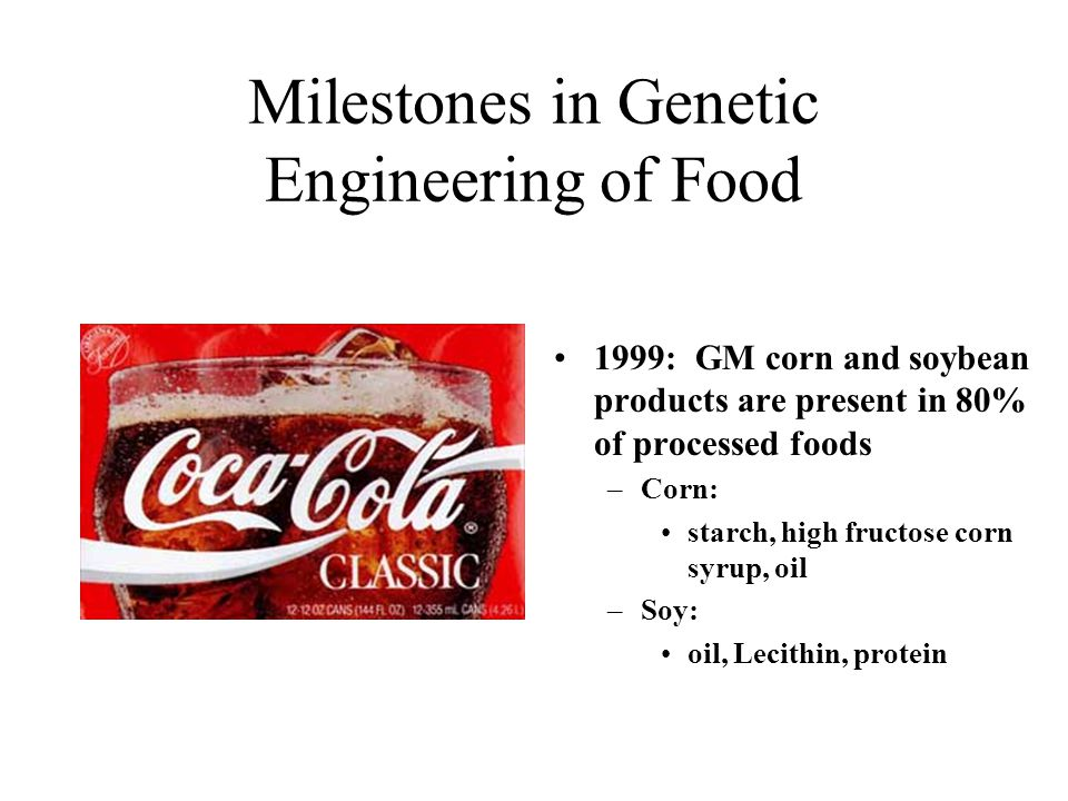 Milestones in Genetic Engineering of Food 1999: GM corn and soybean products are present in 80% of processed foods –Corn: starch, high fructose corn syrup, oil –Soy: oil, Lecithin, protein