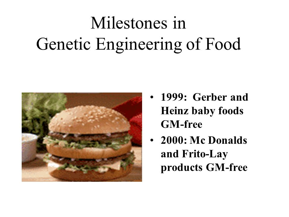 Milestones in Genetic Engineering of Food 1999: Gerber and Heinz baby foods GM-free 2000: Mc Donalds and Frito-Lay products GM-free