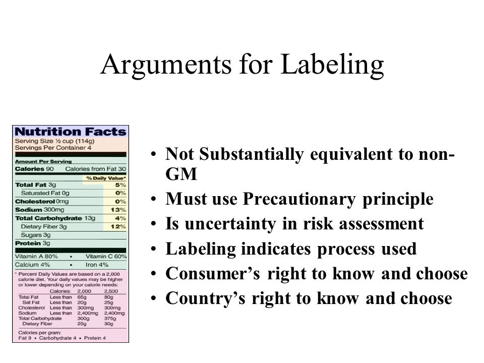 Arguments for Labeling Not Substantially equivalent to non- GM Must use Precautionary principle Is uncertainty in risk assessment Labeling indicates process used Consumer's right to know and choose Country's right to know and choose