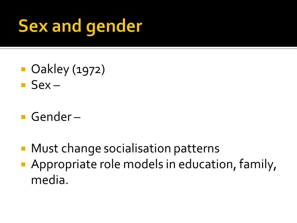  Oakley (1972)  Sex –  Gender –  Must change socialisation patterns  Appropriate role models in education, family, media.