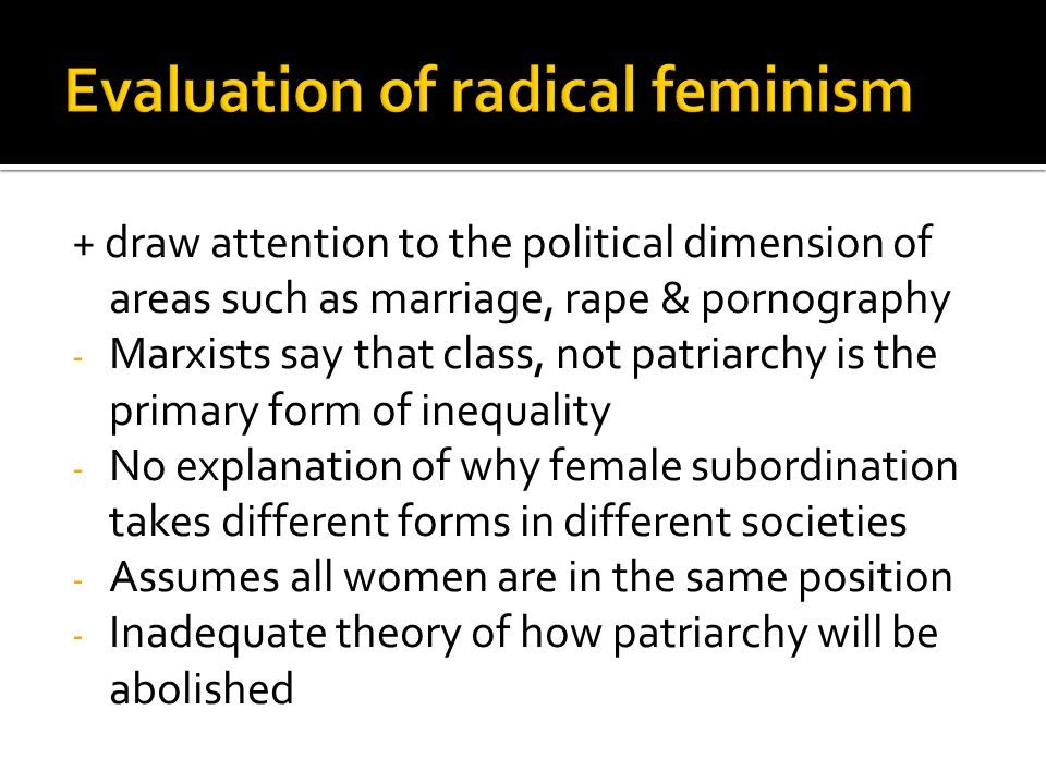 + draw attention to the political dimension of areas such as marriage, rape & pornography - Marxists say that class, not patriarchy is the primary form of inequality - No explanation of why female subordination takes different forms in different societies - Assumes all women are in the same position - Inadequate theory of how patriarchy will be abolished