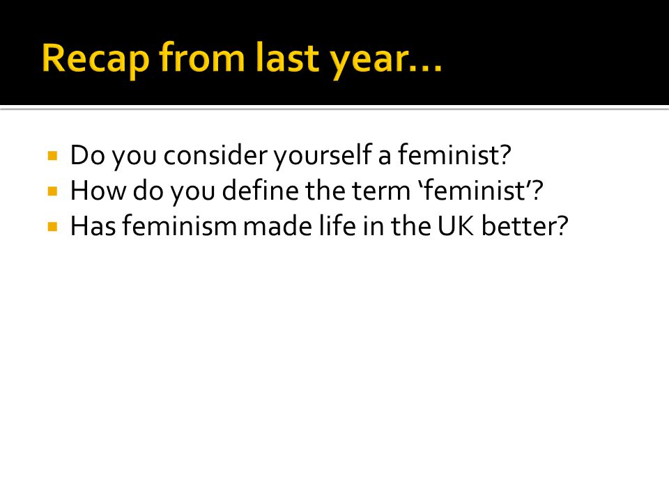  Do you consider yourself a feminist.  How do you define the term 'feminist'.