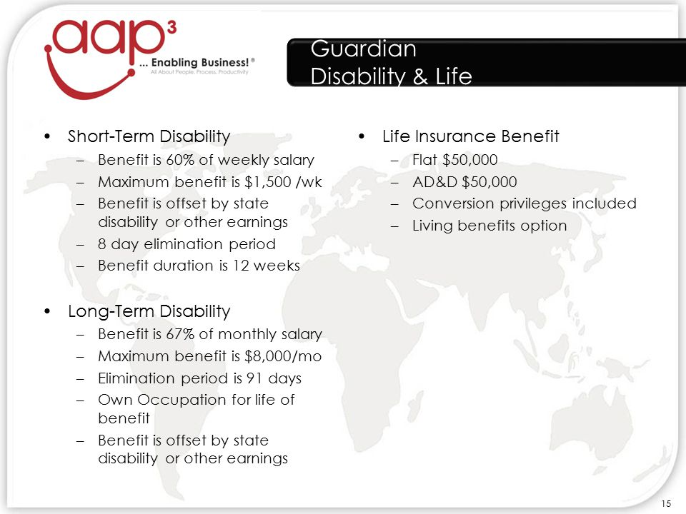 Guardian Disability & Life Short-Term Disability –Benefit is 60% of weekly salary –Maximum benefit is $1,500 /wk –Benefit is offset by state disability or other earnings –8 day elimination period –Benefit duration is 12 weeks Long-Term Disability –Benefit is 67% of monthly salary –Maximum benefit is $8,000/mo –Elimination period is 91 days –Own Occupation for life of benefit –Benefit is offset by state disability or other earnings Life Insurance Benefit –Flat $50,000 –AD&D $50,000 –Conversion privileges included –Living benefits option 15