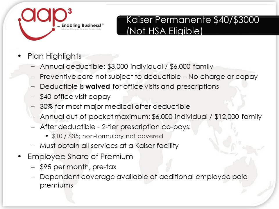 Kaiser Permanente $40/$3000 (Not HSA Eligible) Plan Highlights –Annual deductible: $3,000 individual / $6,000 family –Preventive care not subject to deductible – No charge or copay –Deductible is waived for office visits and prescriptions –$40 office visit copay –30% for most major medical after deductible –Annual out-of-pocket maximum: $6,000 individual / $12,000 family –After deductible - 2-tier prescription co-pays: $10 / $35; non-formulary not covered –Must obtain all services at a Kaiser facility Employee Share of Premium –$95 per month, pre-tax –Dependent coverage available at additional employee paid premiums