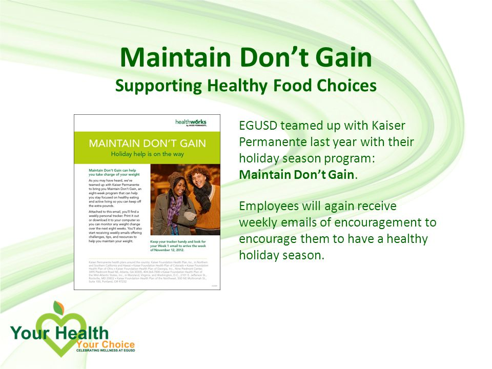 Maintain Don't Gain Supporting Healthy Food Choices EGUSD teamed up with Kaiser Permanente last year with their holiday season program: Maintain Don't Gain.