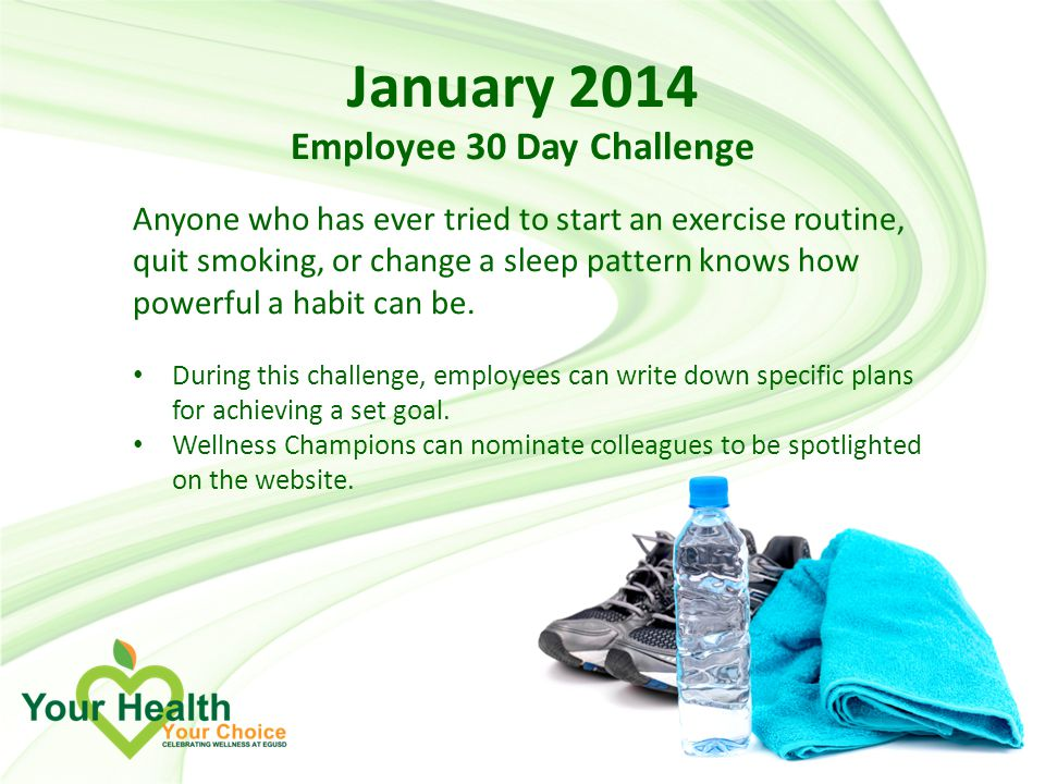 January 2014 Employee 30 Day Challenge Anyone who has ever tried to start an exercise routine, quit smoking, or change a sleep pattern knows how powerful a habit can be.