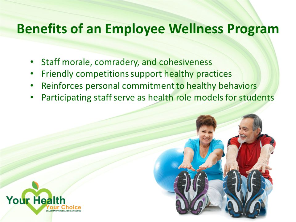 Benefits of an Employee Wellness Program Staff morale, comradery, and cohesiveness Friendly competitions support healthy practices Reinforces personal commitment to healthy behaviors Participating staff serve as health role models for students