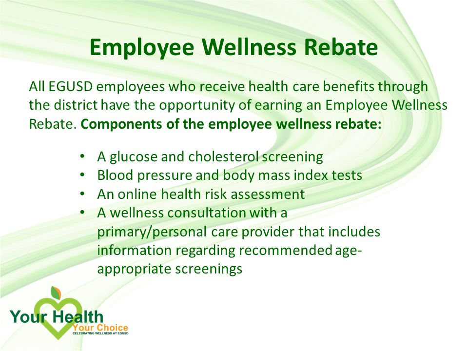 All EGUSD employees who receive health care benefits through the district have the opportunity of earning an Employee Wellness Rebate.