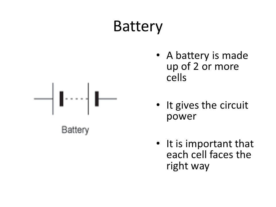 Battery A battery is made up of 2 or more cells It gives the circuit power It is important that each cell faces the right way