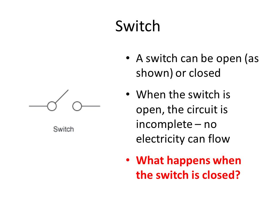 Switch A switch can be open (as shown) or closed When the switch is open, the circuit is incomplete – no electricity can flow What happens when the switch is closed