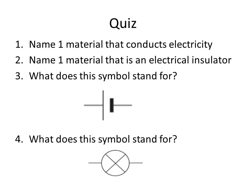 Quiz 1.Name 1 material that conducts electricity 2.Name 1 material that is an electrical insulator 3.What does this symbol stand for.
