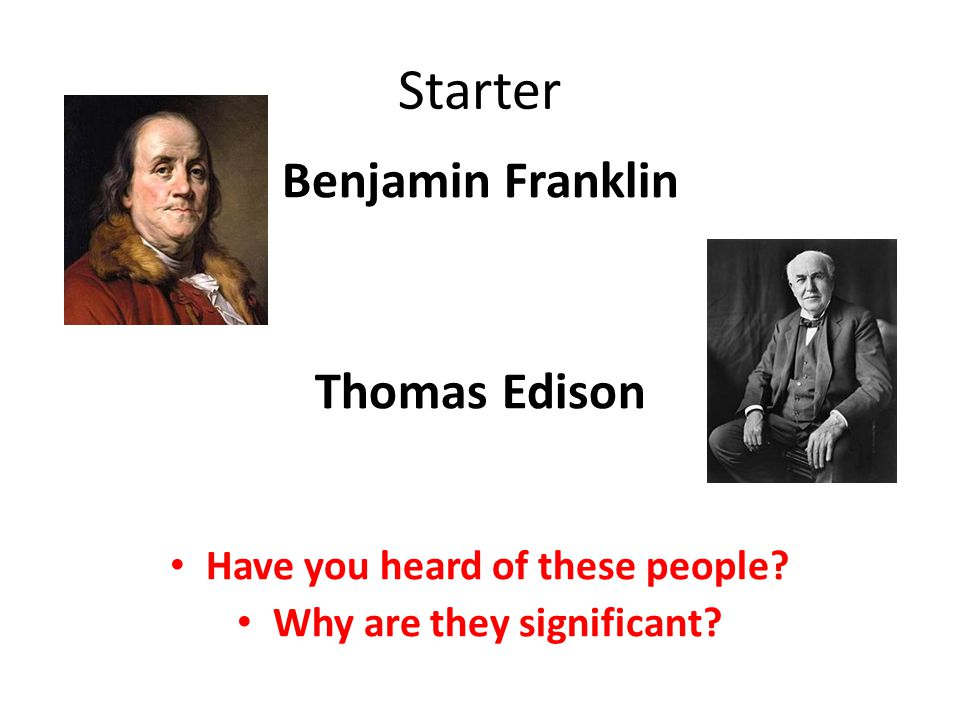 Starter Benjamin Franklin Thomas Edison Have you heard of these people Why are they significant