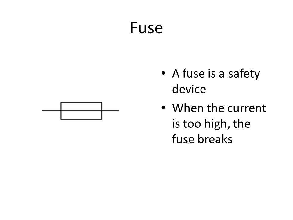 Fuse A fuse is a safety device When the current is too high, the fuse breaks