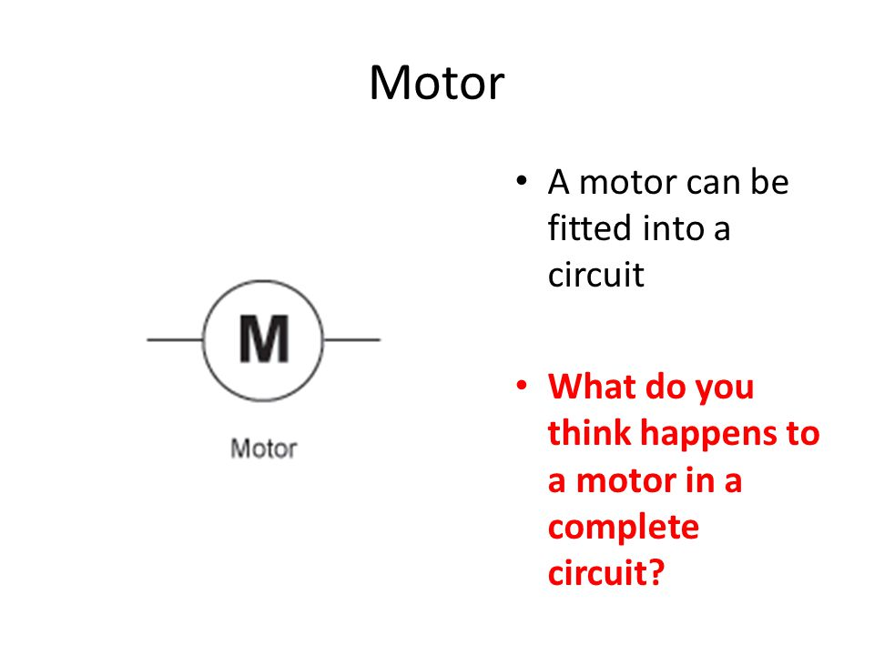 Motor A motor can be fitted into a circuit What do you think happens to a motor in a complete circuit