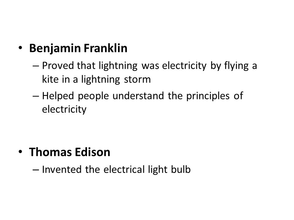 Benjamin Franklin – Proved that lightning was electricity by flying a kite in a lightning storm – Helped people understand the principles of electricity Thomas Edison – Invented the electrical light bulb
