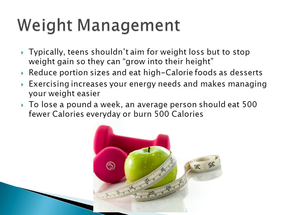  Typically, teens shouldn't aim for weight loss but to stop weight gain so they can grow into their height  Reduce portion sizes and eat high-Calorie foods as desserts  Exercising increases your energy needs and makes managing your weight easier  To lose a pound a week, an average person should eat 500 fewer Calories everyday or burn 500 Calories