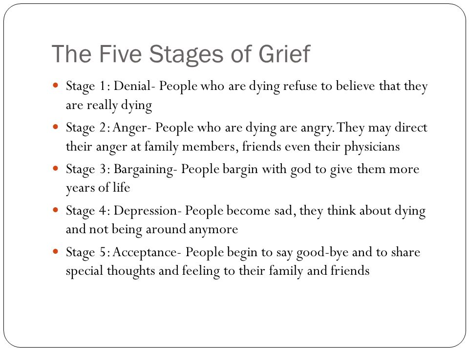 The Five Stages of Grief Stage 1: Denial- People who are dying refuse to believe that they are really dying Stage 2: Anger- People who are dying are angry.