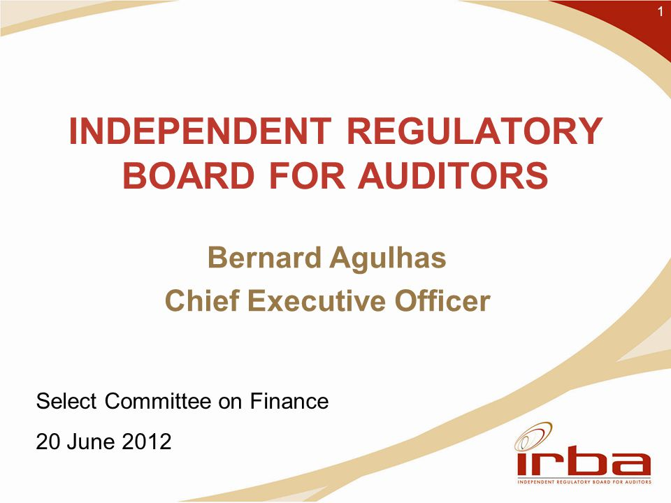 INDEPENDENT REGULATORY BOARD FOR AUDITORS Bernard Agulhas Chief Executive Officer 1 Select Committee on Finance 20 June 2012