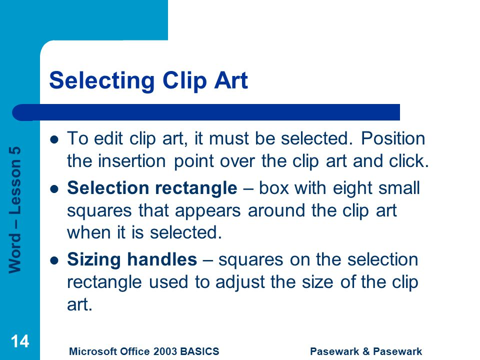 Word – Lesson 5 Microsoft Office 2003 BASICS Pasewark & Pasewark 14 Selecting Clip Art To edit clip art, it must be selected.