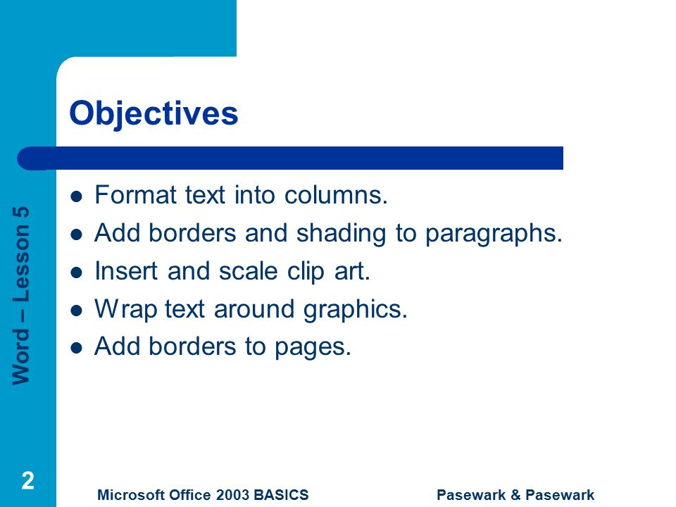 Word – Lesson 5 Microsoft Office 2003 BASICS Pasewark & Pasewark 2 Objectives Format text into columns.