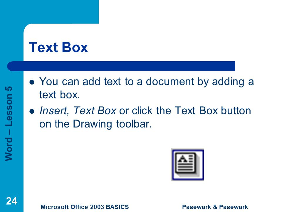 Word – Lesson 5 Microsoft Office 2003 BASICS Pasewark & Pasewark 24 Text Box You can add text to a document by adding a text box.