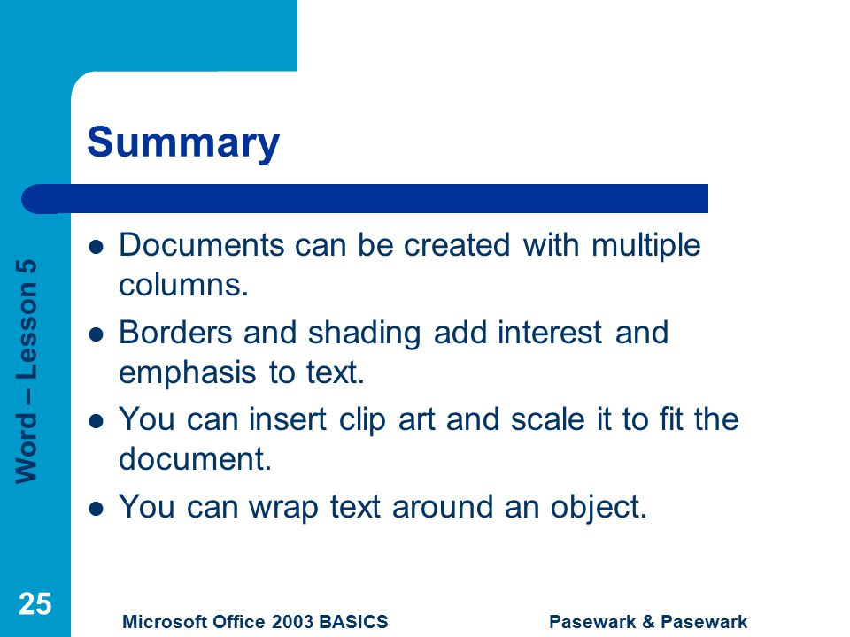 Word – Lesson 5 Microsoft Office 2003 BASICS Pasewark & Pasewark 25 Summary Documents can be created with multiple columns.